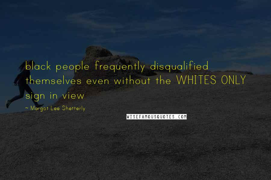 Margot Lee Shetterly quotes: black people frequently disqualified themselves even without the WHITES ONLY sign in view