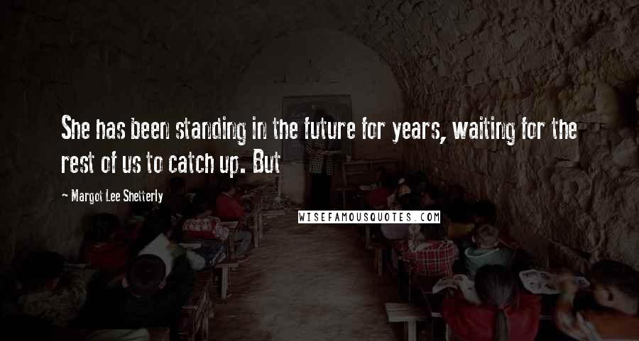 Margot Lee Shetterly quotes: She has been standing in the future for years, waiting for the rest of us to catch up. But