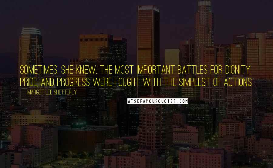 Margot Lee Shetterly quotes: Sometimes, she knew, the most important battles for dignity, pride, and progress were fought with the simplest of actions.