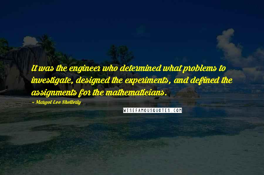 Margot Lee Shetterly quotes: It was the engineer who determined what problems to investigate, designed the experiments, and defined the assignments for the mathematicians.