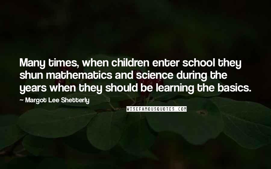 Margot Lee Shetterly quotes: Many times, when children enter school they shun mathematics and science during the years when they should be learning the basics.