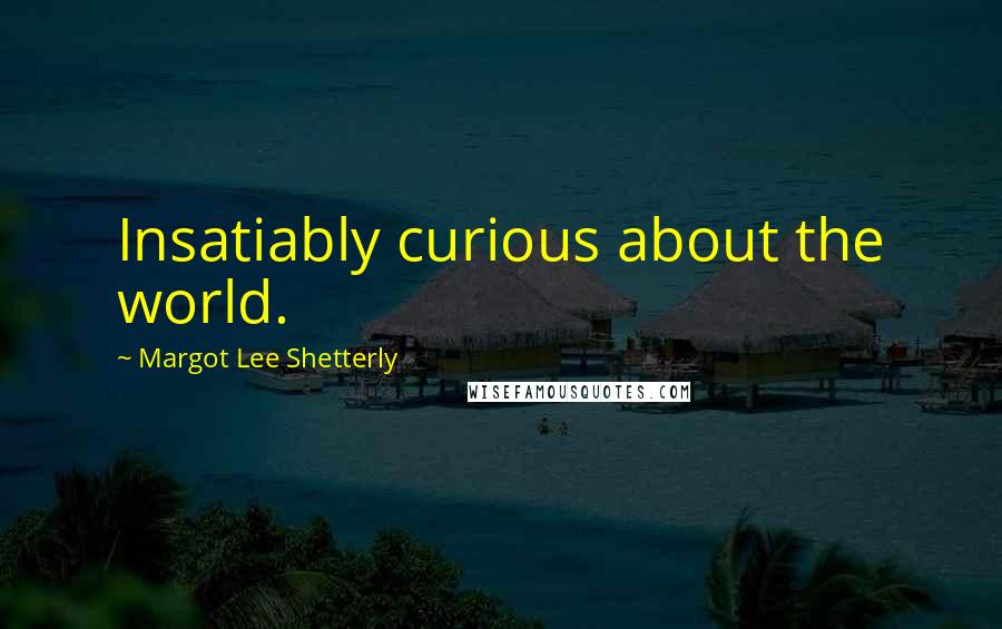 Margot Lee Shetterly quotes: Insatiably curious about the world.