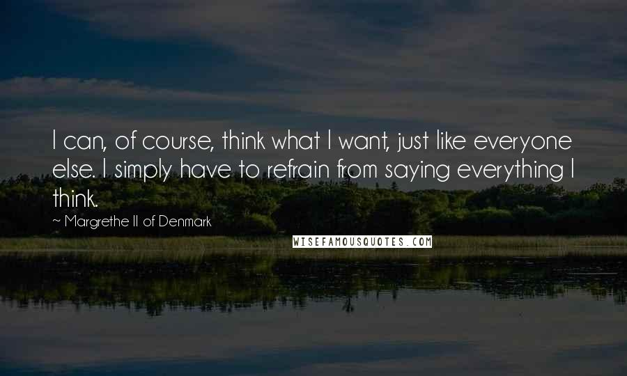 Margrethe II Of Denmark quotes: I can, of course, think what I want, just like everyone else. I simply have to refrain from saying everything I think.