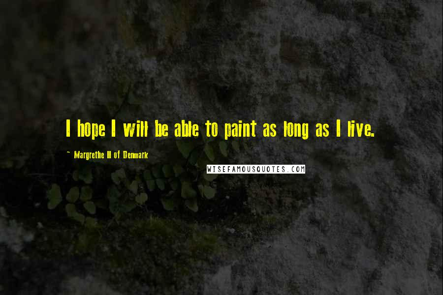 Margrethe II Of Denmark quotes: I hope I will be able to paint as long as I live.