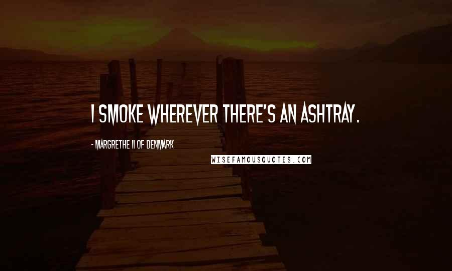 Margrethe II Of Denmark quotes: I smoke wherever there's an ashtray.