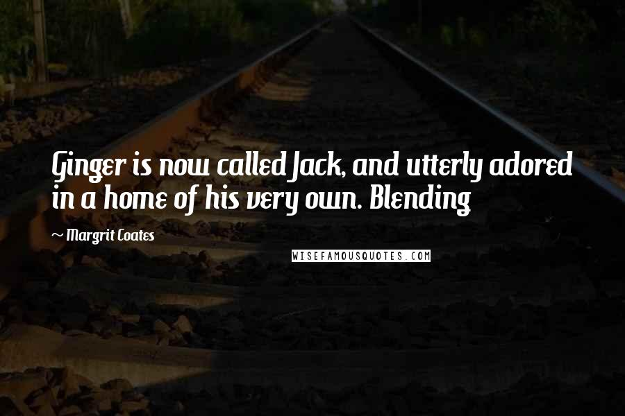 Margrit Coates quotes: Ginger is now called Jack, and utterly adored in a home of his very own. Blending