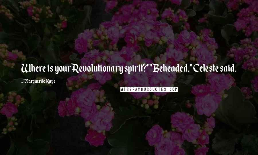 """Marguerite Kaye quotes: Where is your Revolutionary spirit?""""""""Beheaded,"""" Celeste said."""