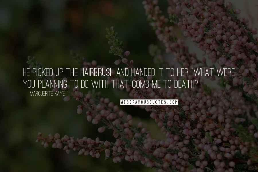 """Marguerite Kaye quotes: He picked up the hairbrush and handed it to her. """"What were you planning to do with that, comb me to death?"""