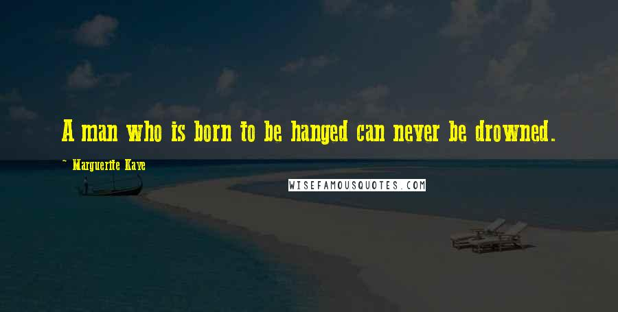 Marguerite Kaye quotes: A man who is born to be hanged can never be drowned.
