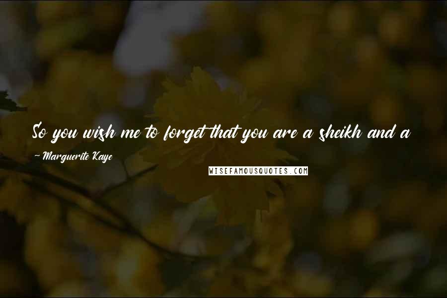 Marguerite Kaye quotes: So you wish me to forget that you are a sheikh and a prince and a crown prince and soon to be King? That is a lot to forget.