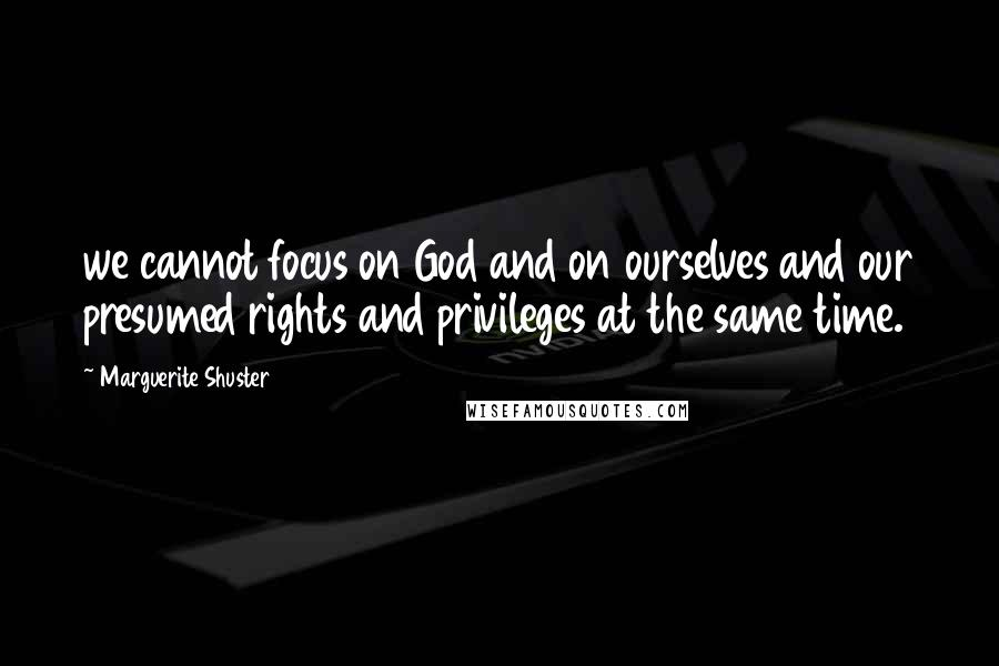 Marguerite Shuster quotes: we cannot focus on God and on ourselves and our presumed rights and privileges at the same time.