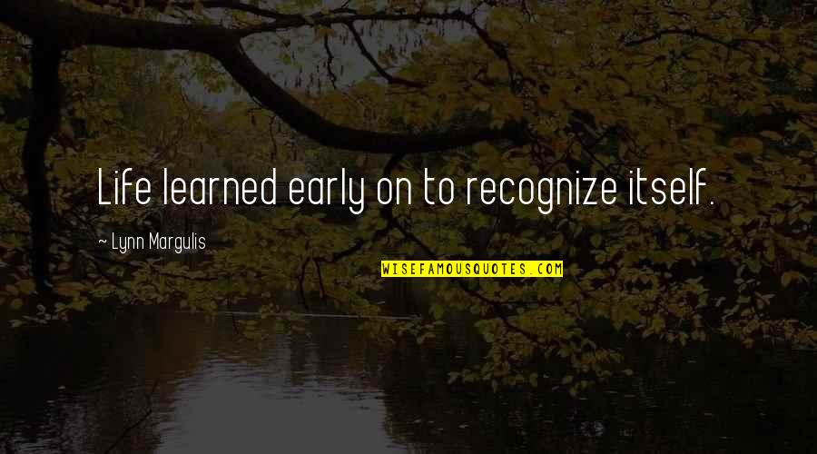 Margulis Quotes By Lynn Margulis: Life learned early on to recognize itself.