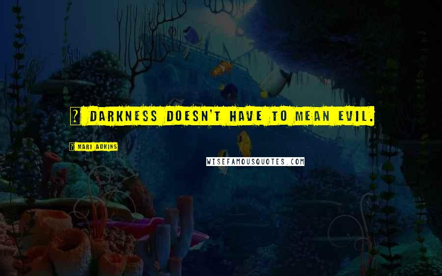 Mari Adkins quotes: ~ darkness doesn't have to mean evil.