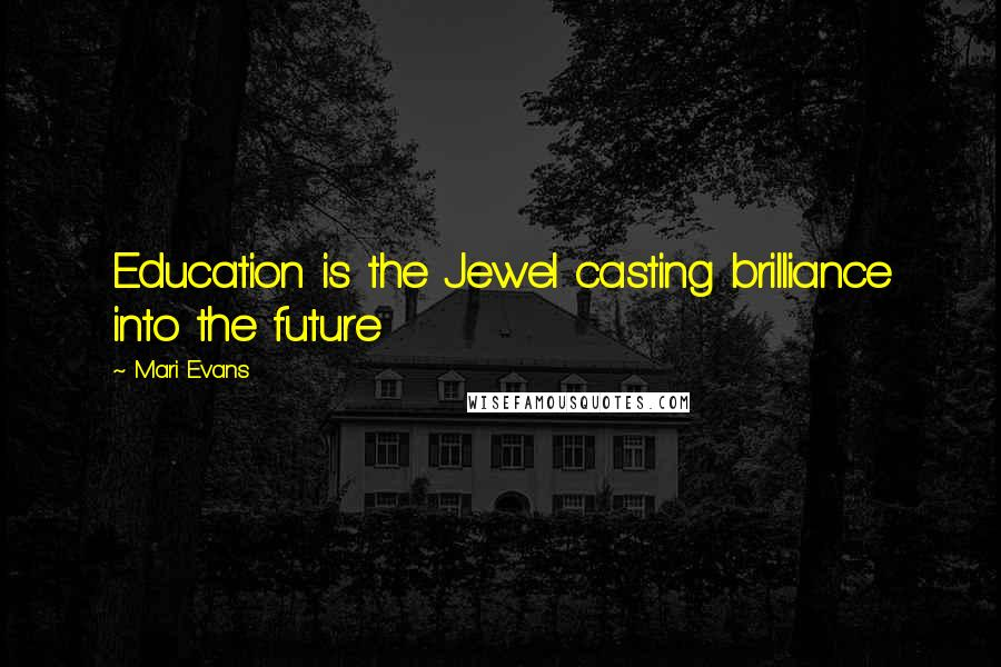 Mari Evans quotes: Education is the Jewel casting brilliance into the future