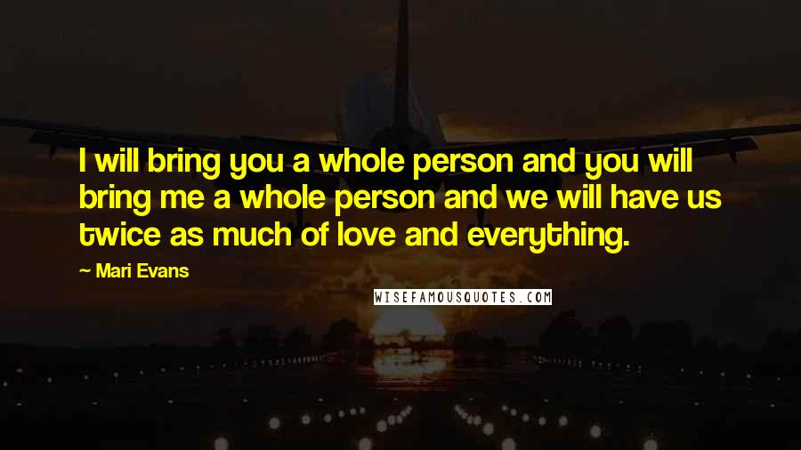 Mari Evans quotes: I will bring you a whole person and you will bring me a whole person and we will have us twice as much of love and everything.
