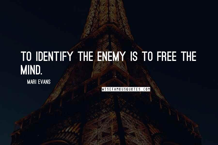 Mari Evans quotes: To identify the enemy is to free the mind.