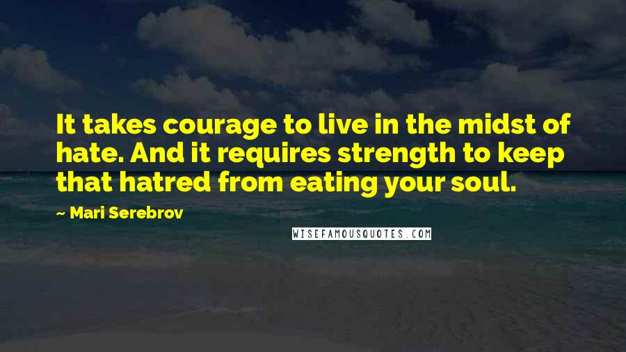 Mari Serebrov quotes: It takes courage to live in the midst of hate. And it requires strength to keep that hatred from eating your soul.