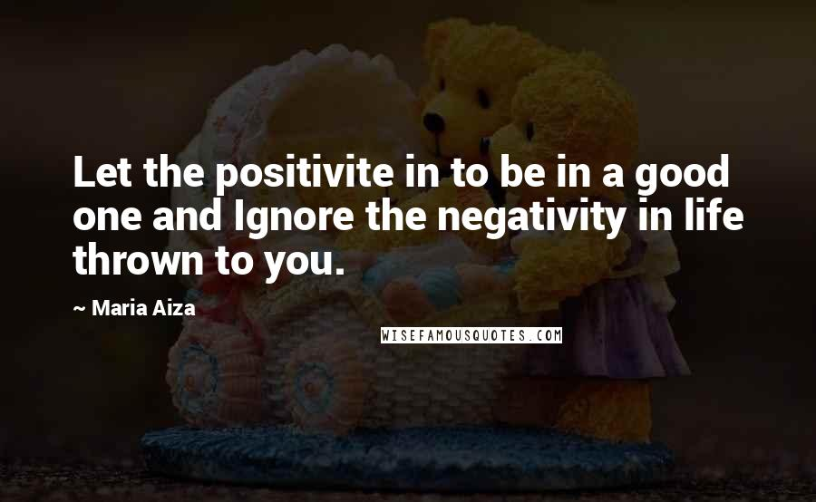 Maria Aiza quotes: Let the positivite in to be in a good one and Ignore the negativity in life thrown to you.