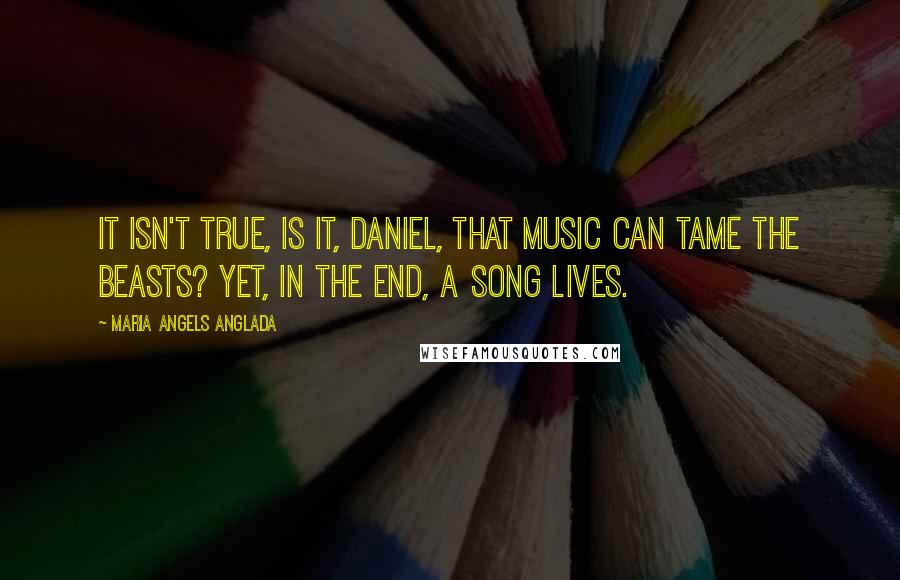 Maria Angels Anglada quotes: It isn't true, is it, Daniel, that music can tame the beasts? Yet, in the end, a song lives.