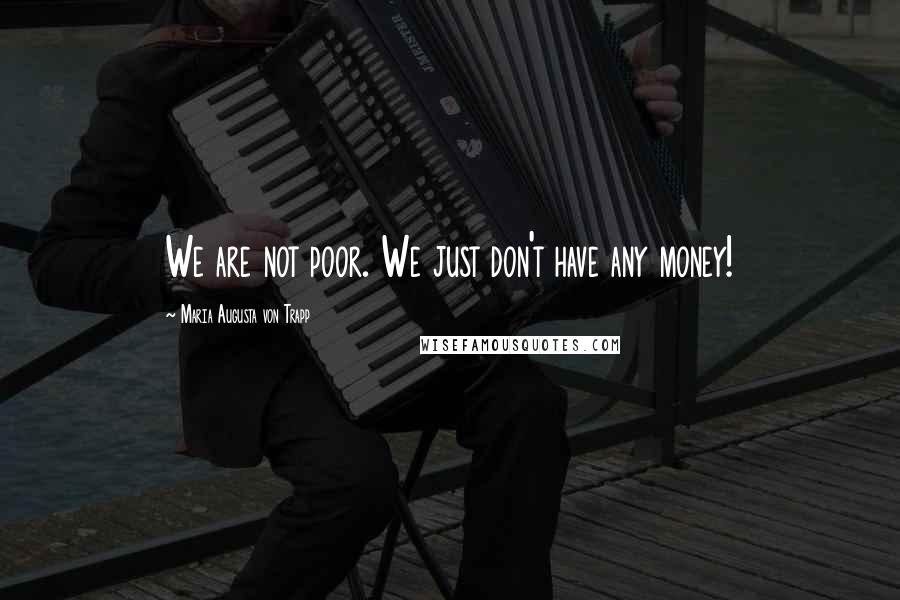 Maria Augusta Von Trapp quotes: We are not poor. We just don't have any money!