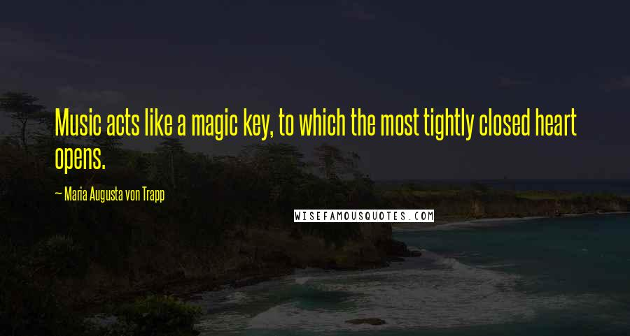 Maria Augusta Von Trapp quotes: Music acts like a magic key, to which the most tightly closed heart opens.