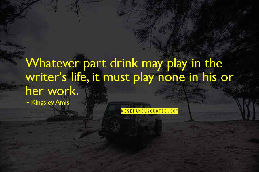 Maria Bjornson Quotes By Kingsley Amis: Whatever part drink may play in the writer's