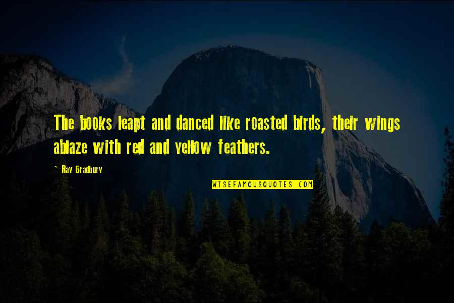 Maria Bjornson Quotes By Ray Bradbury: The books leapt and danced like roasted birds,