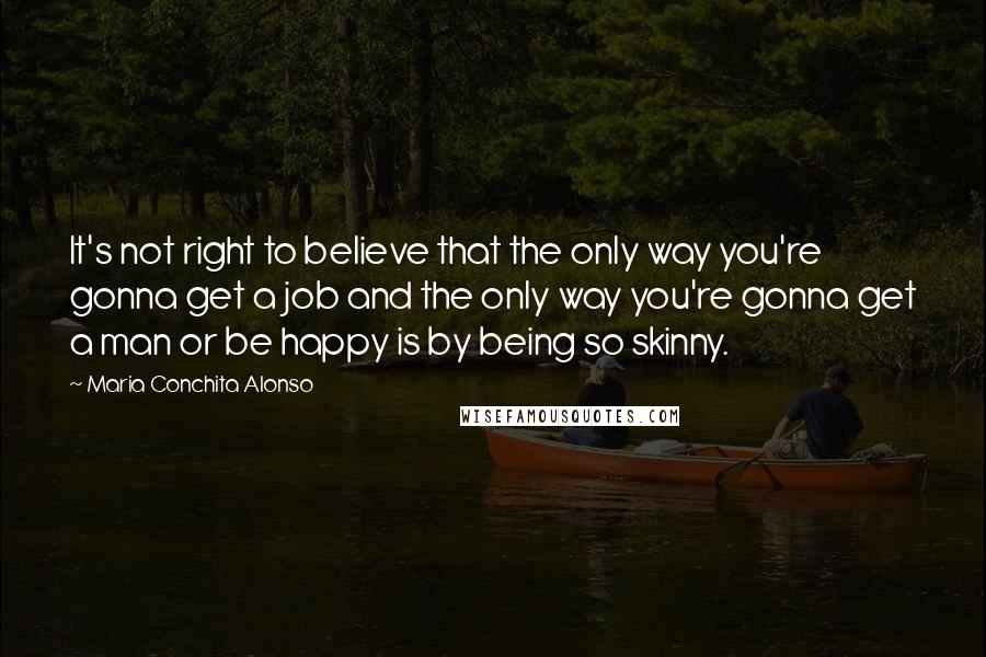 Maria Conchita Alonso quotes: It's not right to believe that the only way you're gonna get a job and the only way you're gonna get a man or be happy is by being so