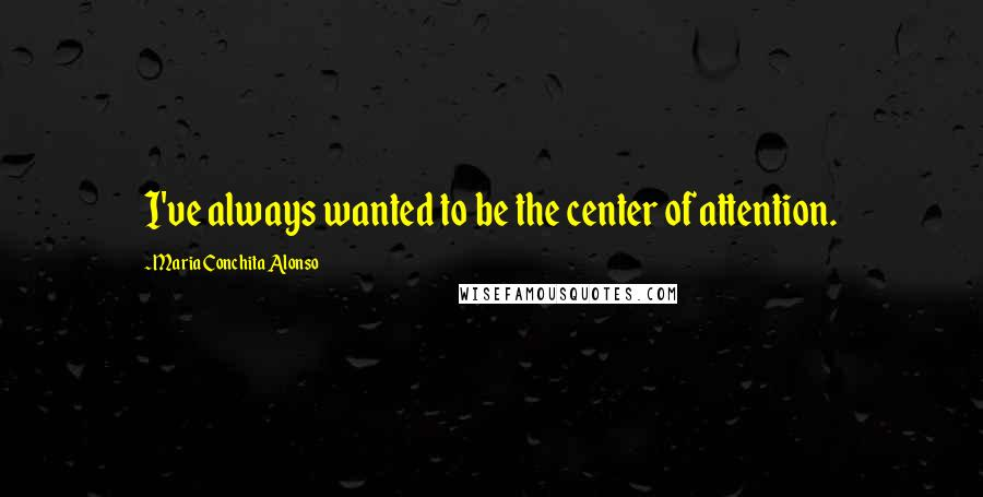Maria Conchita Alonso quotes: I've always wanted to be the center of attention.