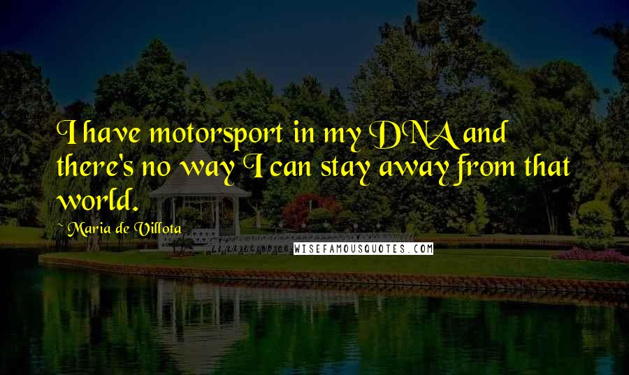 Maria De Villota quotes: I have motorsport in my DNA and there's no way I can stay away from that world.