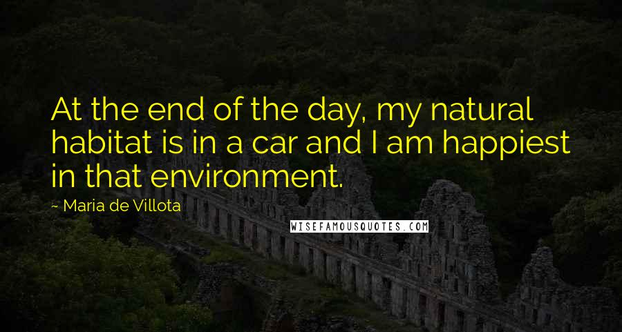 Maria De Villota quotes: At the end of the day, my natural habitat is in a car and I am happiest in that environment.