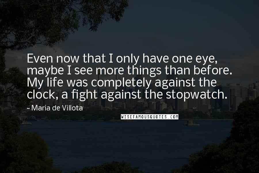 Maria De Villota quotes: Even now that I only have one eye, maybe I see more things than before. My life was completely against the clock, a fight against the stopwatch.