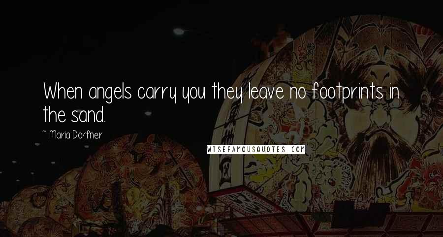 Maria Dorfner quotes: When angels carry you they leave no footprints in the sand.
