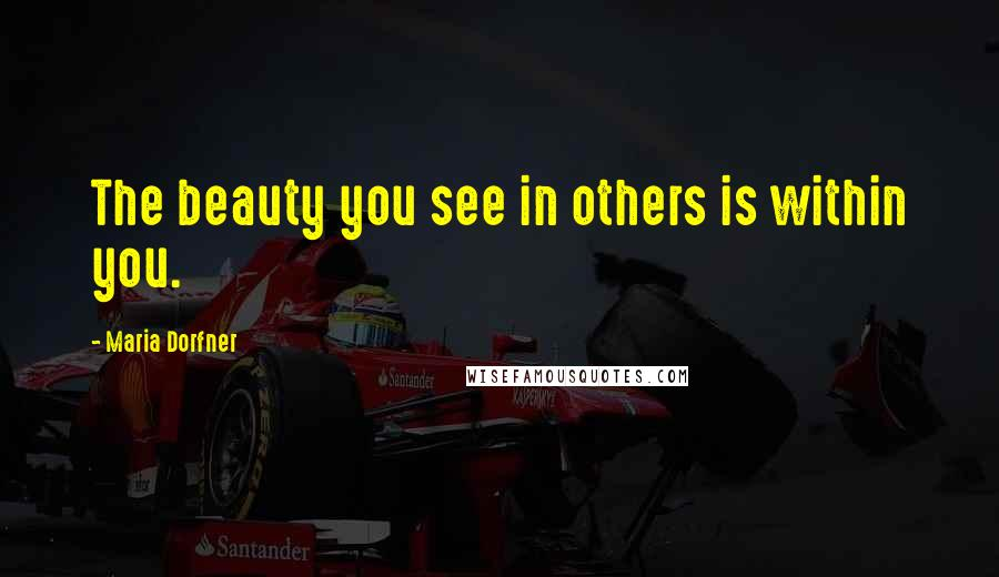 Maria Dorfner quotes: The beauty you see in others is within you.