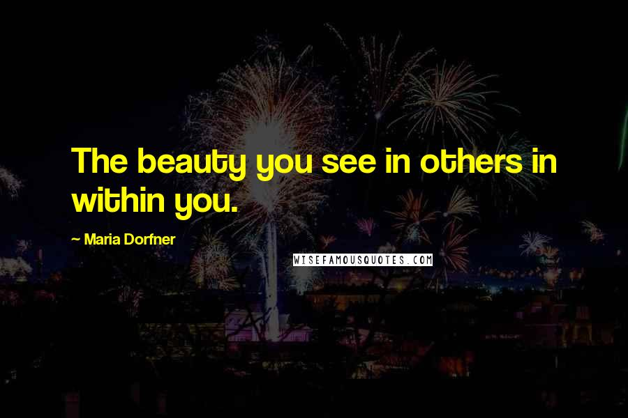 Maria Dorfner quotes: The beauty you see in others in within you.
