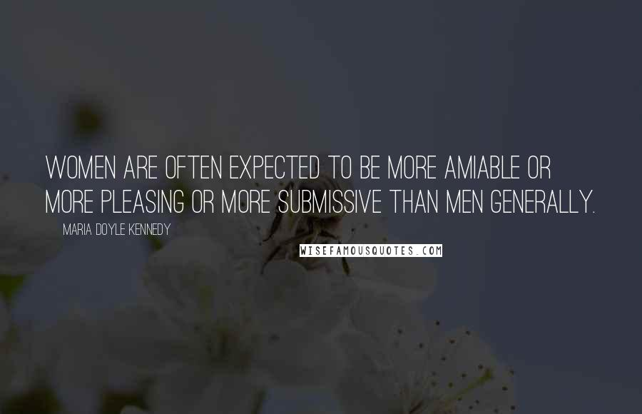 Maria Doyle Kennedy quotes: Women are often expected to be more amiable or more pleasing or more submissive than men generally.