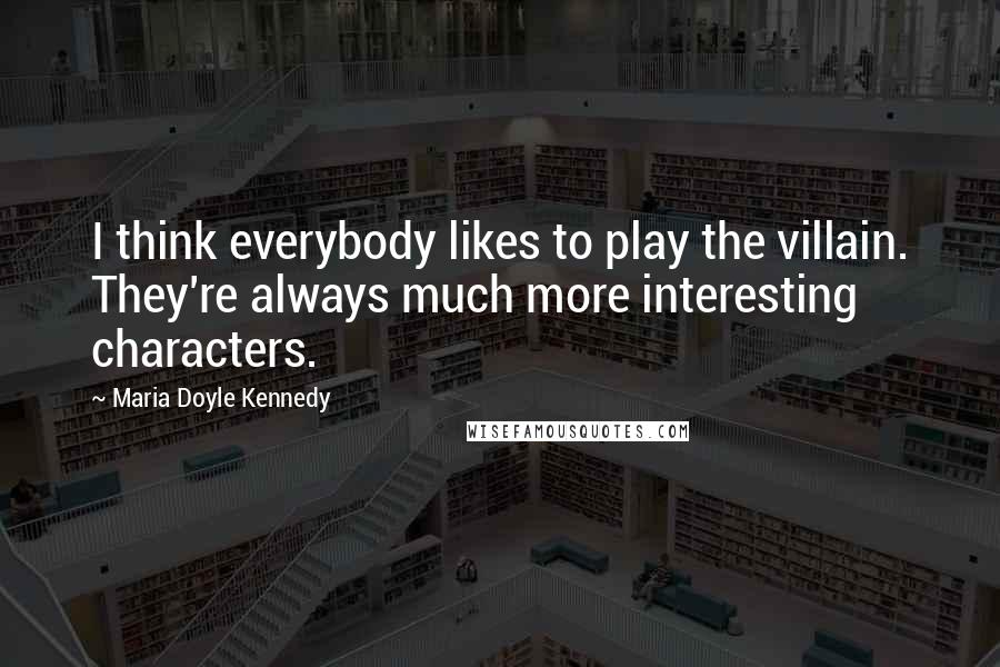 Maria Doyle Kennedy quotes: I think everybody likes to play the villain. They're always much more interesting characters.