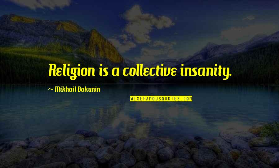 Maria Eleven Minutes Quotes By Mikhail Bakunin: Religion is a collective insanity.