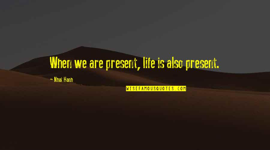 Maria Eleven Minutes Quotes By Nhat Hanh: When we are present, life is also present.