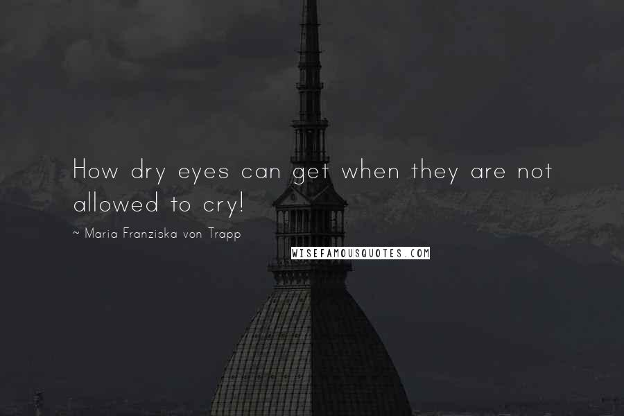 Maria Franziska Von Trapp quotes: How dry eyes can get when they are not allowed to cry!