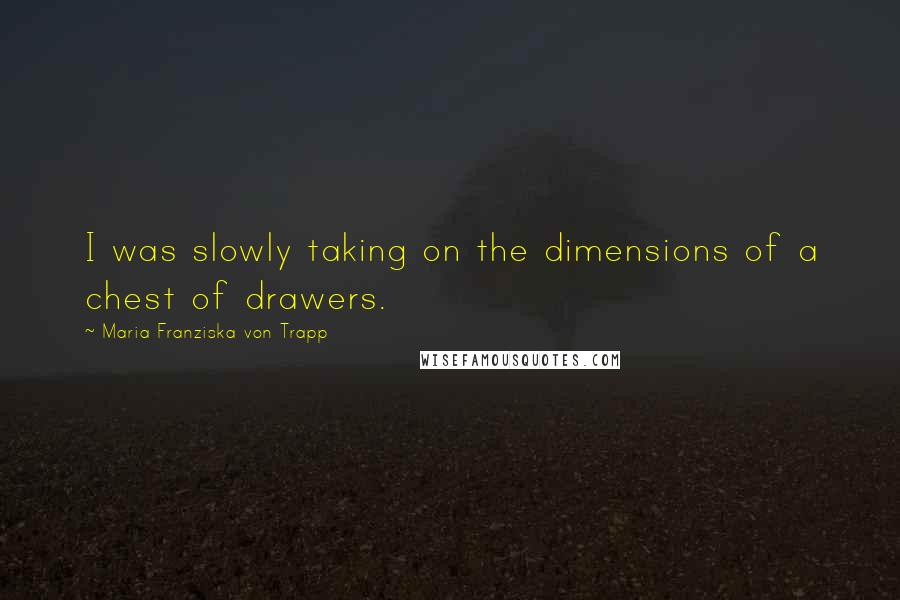 Maria Franziska Von Trapp quotes: I was slowly taking on the dimensions of a chest of drawers.