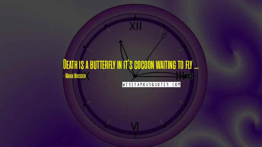 Maria Housden quotes: Death is a butterfly in it's cocoon waiting to fly ...