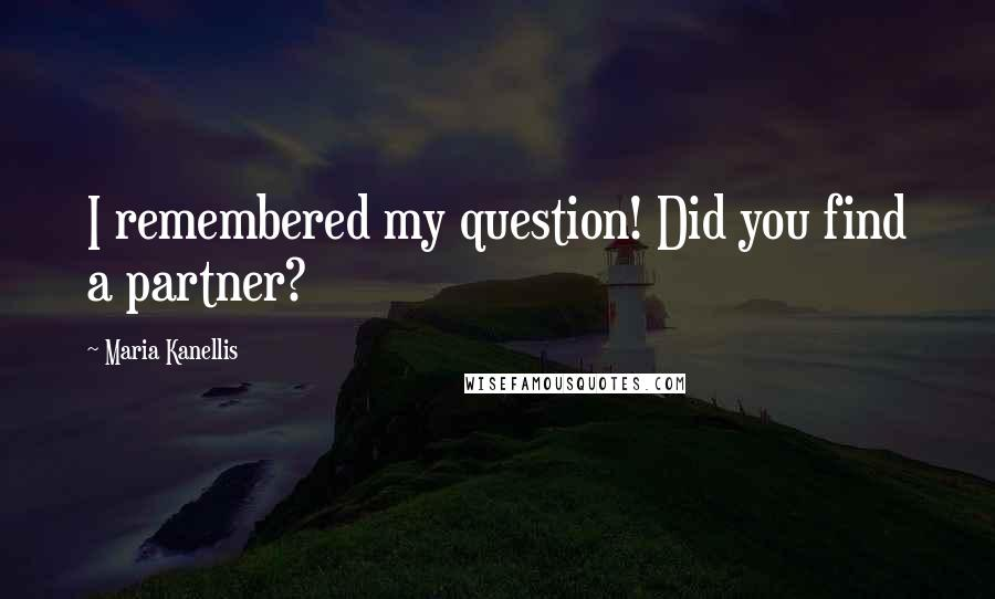 Maria Kanellis quotes: I remembered my question! Did you find a partner?