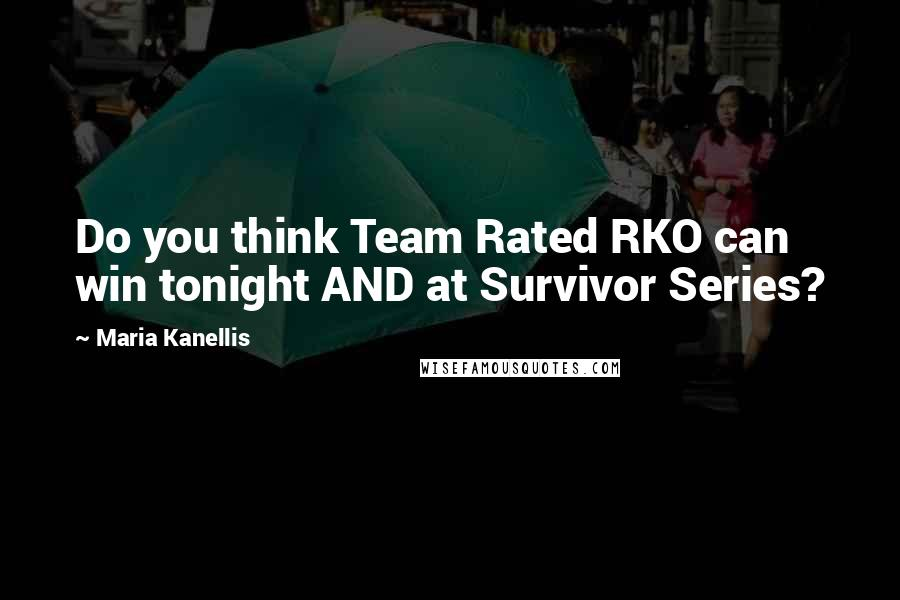 Maria Kanellis quotes: Do you think Team Rated RKO can win tonight AND at Survivor Series?