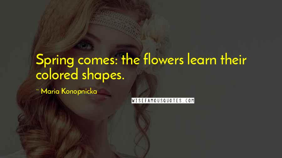Maria Konopnicka quotes: Spring comes: the flowers learn their colored shapes.