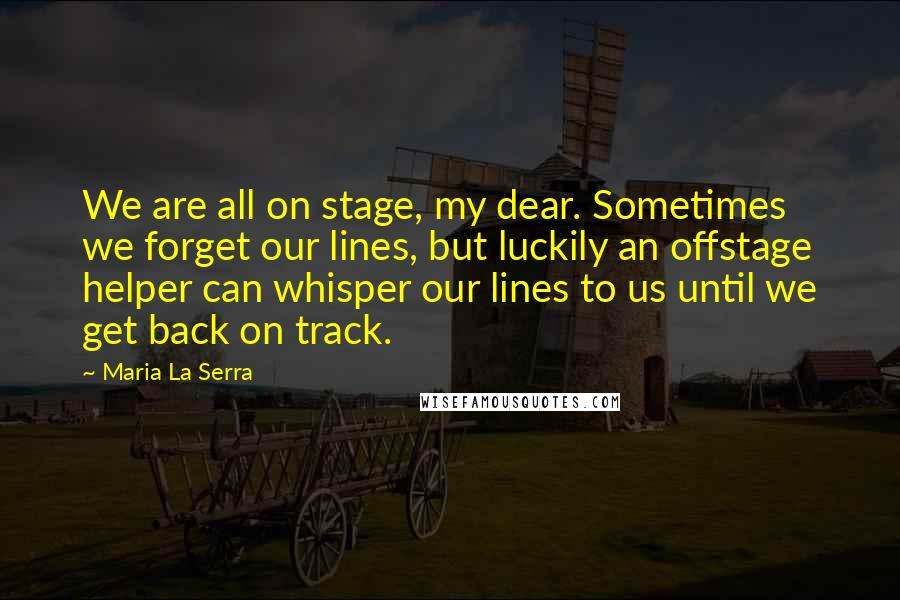 Maria La Serra quotes: We are all on stage, my dear. Sometimes we forget our lines, but luckily an offstage helper can whisper our lines to us until we get back on track.