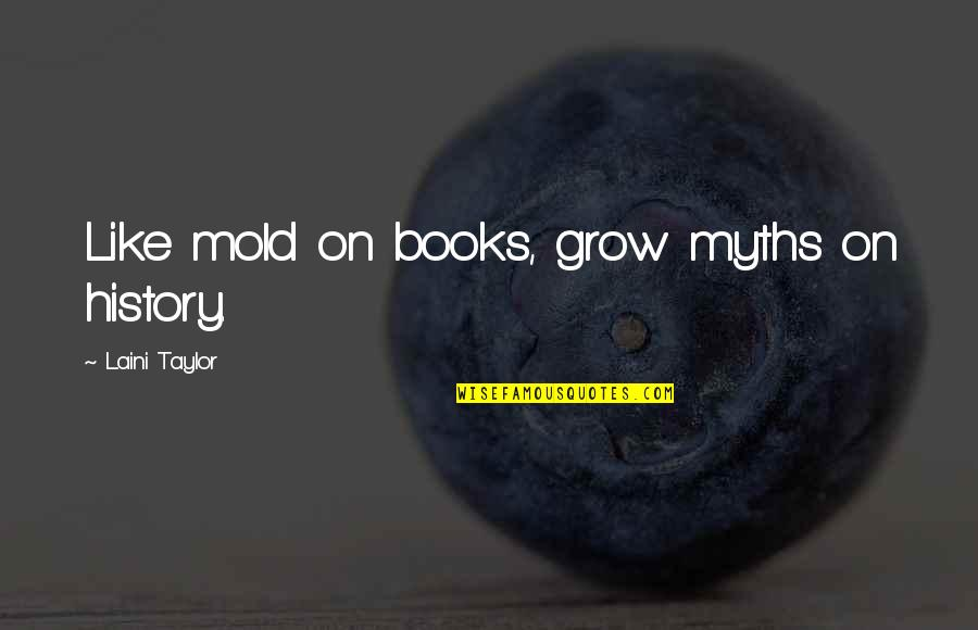 Maria Mies Quotes By Laini Taylor: Like mold on books, grow myths on history.