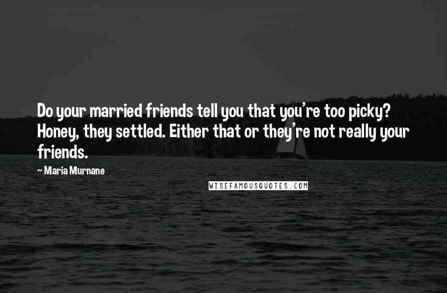 Maria Murnane quotes: Do your married friends tell you that you're too picky? Honey, they settled. Either that or they're not really your friends.