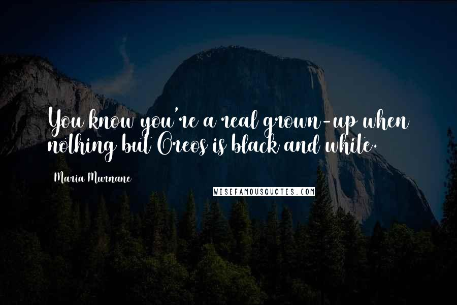 Maria Murnane quotes: You know you're a real grown-up when nothing but Oreos is black and white.