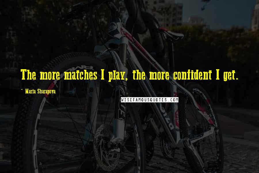 Maria Sharapova quotes: The more matches I play, the more confident I get.